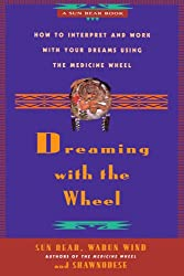 Dreaming With the Wheel: How to Interpret Your Dreams Using the Medicine Wheel: How to Interpret and Work with Your Dreams Using the Medicine Wheel