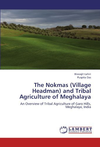 The Nokmas (Village Headman) and Tribal Agriculture of Meghalaya: An Overview of Tribal Agriculture of Garo Hills, Meghalaya, India by Biswajit Lahiri (2012-07-11)
