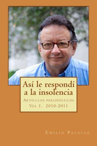 Asi Le Respondi a la Insolencia: Volume 1 (Emilio Palacio, columnas period?sticas) por Emilio Palacio