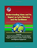 Understanding Islam and Its Impact on Latin America and the Caribbean - Covering Islamic Fundamentalism, Terrorist Attack Targets and Support, Today's Islamic Threat, and Regional Engagement