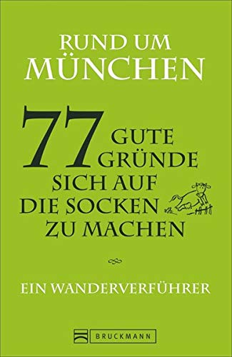 Rund um München - 77 gute Gründe, sich auf die Socken zu machen Ein Wanderverführer