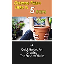 Growing Fresh Herb in 5 Steps: Quick Guides for Growing the Freshest Herbs (English Edition)