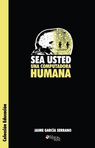 Sea Usted Una Computadora Humana por Jaime Garcia Serrano