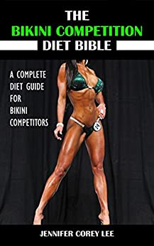The Bikini Competition Diet Bible: A Complete Diet Guide for Bikini Competitors (Diet, Nutrition, Bikini Competition, Health, Body Building) (English Edition) par [Lee, Jennifer Corey]