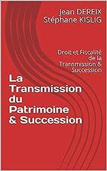 La Transmission du Patrimoine & Succession: Version 2019 - Droit et Fiscalité de la Transmission & Succession
