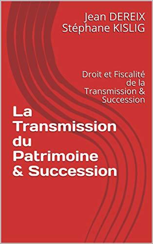 La Transmission du Patrimoine & Succession: Version 2019 - Droit et Fiscalité de la Transmission & Succession par