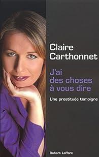 J'ai des choses à vous dire : Une prostituée témoigne par Claire Carthonnet