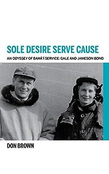 Sole Desire Serve Cause: An Odyssey Of Bahá'í Service: Knights Of Baha'u'llah Gale And Jameson Bond por Don Brown epub