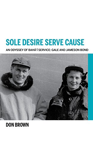 Sole Desire Serve Cause: An Odyssey of Bahá'í Service: Knights of Baha'u'llah Gale and Jameson Bond (English Edition) por Don Brown