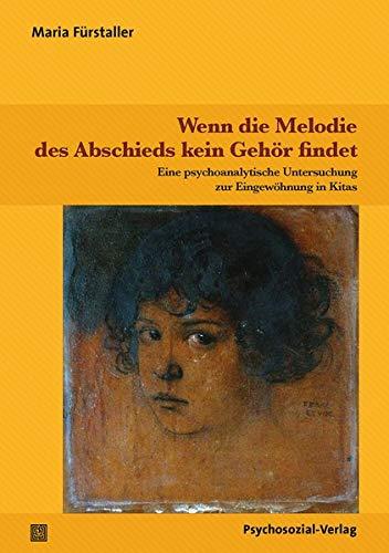 Wenn die Melodie des Abschieds kein Gehör findet: Eine psychoanalytische Untersuchung zur Eingewöhnung in Kitas (Psychoanalytische Pädagogik)