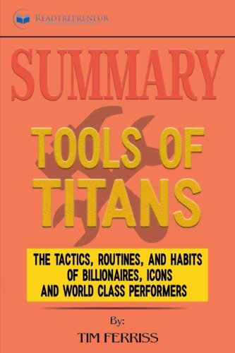 Summary: Tools of Titans: The Tactics, Routines, and Habits of Billionaires, Icons, and World-Class Performers