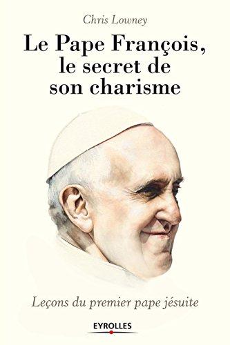 Le pape François, le secret de son charisme: Leçons du premier pape jésuite