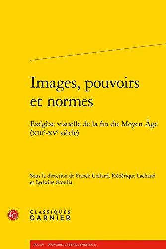 Images, pouvoirs et normes : Exégèse visuelle de la fin du Moyen Age (XIIIe-XVe siècle) par Collectif