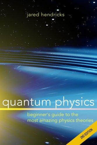 Quantum Physics: Superstrings, Einstein & Bohr, Quantum Electrodynamics, Hidden Dimensions and Other Most Amazing Physics Theories - Ultimate Beginner's Guide