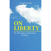 ON LIBERTY - The Philosophy of Individual Freedom: The Philosophy of Individual Freedom Civil & Social Liberty, Liberty of Thought, Individuality & Individual ... Over the Individual (English Edition)