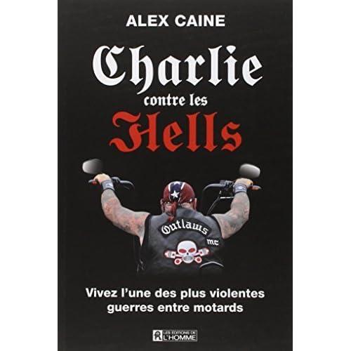 Charlie contre les Hells: Vivez l'une des plus violentes guerres entre motards by Alex Caine (May 06,2013)
