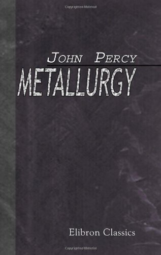 Metallurgy: The Art of Extracting Metals from Their Ores, and Adapting Them to Various Purposes of Manufacture