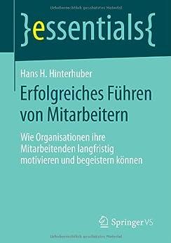 Erfolgreiches Führen von Mitarbeitern: Wie Organisationen ihre Mitarbeitenden langfristig motivieren und begeistern können (essentials) von [Hinterhuber, Hans H.]