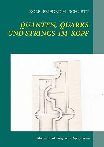 Quanten, Quarks und Strings im Kopf: Abertausend ewig neue Aphorismen