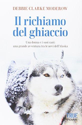 Il richiamo del ghiaccio. Una donna e i suoi cani: una grande avventura tra le nevi dell