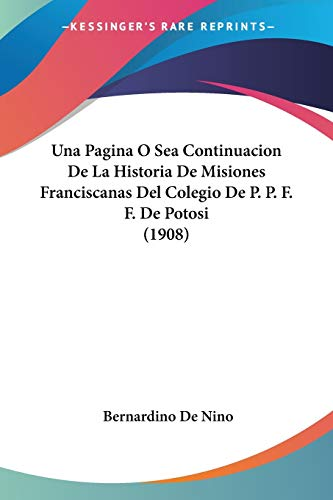 Una Pagina O Sea Continuacion de La Historia de Misiones Franciscanas del Colegio de P. P. F. F. de Potosi (1908)