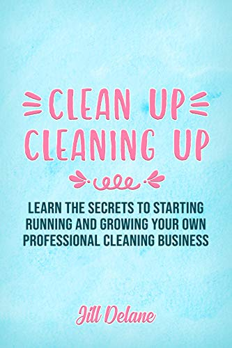 Clean Up Cleaning Up: Learn the Secrets to Starting, Running and Growing Your Own Professional Cleaning Business (English Edition)