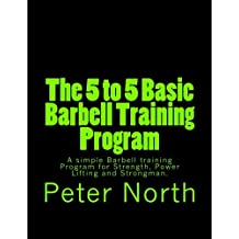 The 5 to 5 Basic Barbell Training Program: A simple Barbell training Program for Strength, Power Lifting and Strongman.
