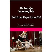 Un hereje incorregible  Juicio al Papa Luna 2.0   : Vicente Meliá Bomboí