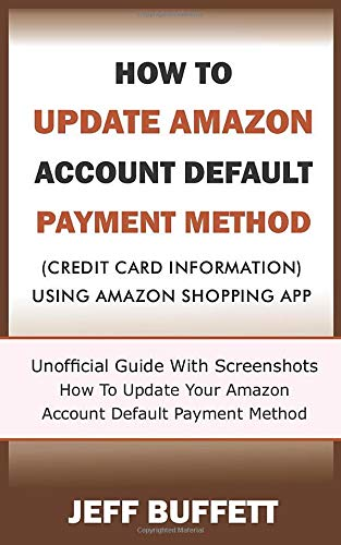 How To Update Amazon Account Default Payment Method (Credit Card Information) Using Amazon Shopping App: Unofficial Guide With Screenshots - How To ... Update Amazon Account Payment Method, Band 1)