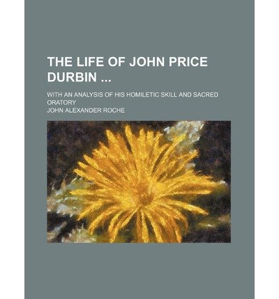 [ THE LIFE OF JOHN PRICE DURBIN; WITH AN ANALYSIS OF HIS HOMILETIC SKILL AND SACRED ORATORY ] The Life of John Price Durbin; With an Analysis of His Homiletic Skill and Sacred Oratory By Roche, John Alexander ( Author ) Jan-2012 [ Paperback ]