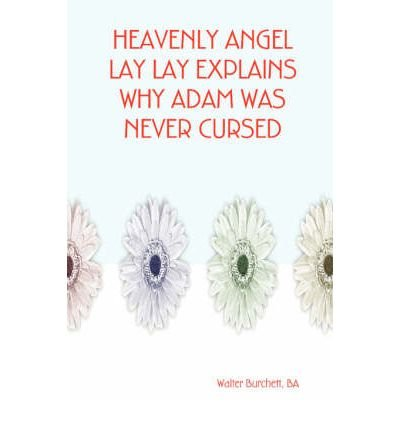 [Heavenly Angel Lay Lay Explains Why Adam Was Never Cursed [ HEAVENLY ANGEL LAY LAY EXPLAINS WHY ADAM WAS NEVER CURSED BY Burchett, Ba Walter ( Author ) Jul-01-2006[ HEAVENLY ANGEL LAY LAY EXPLAINS WHY ADAM WAS NEVER CURSED [ HEAVENLY ANGEL LAY LAY EXPLAINS WHY ADAM WAS NEVER CURSED BY BURCHETT, BA WALTER ( AUTHOR ) JUL-01-2006 ] By Burchett, Ba Walter ( Author )Jul-01-2006 Paperback