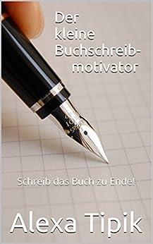 Der kleine Buchschreibmotivator: Schreib das Buch zu Ende! von [Tipik, Alexa]