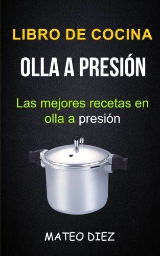 Libro de cocina: Olla a Presión (Las mejores recetas en olla a presión)