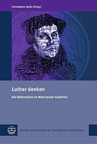 Luther denken: Die Reformation im Werk Jenaer Gelehrter (Schriften zur Geschichte der Theologischen Fakultät Jena (SGThFJ))