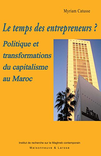 Le temps des entrepreneurs?: Politique et transformations du capitalisme au Maroc