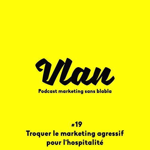 Couverture du livre Troquer le marketing agressif pour l'hospitalité (Vlan 19)