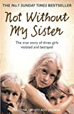 Not Without My Sister: The true story of three girls violated and betrayed: The True ...