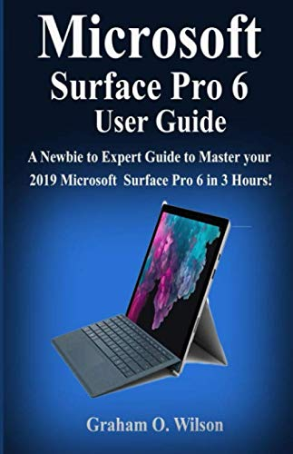 Microsoft Surface Pro 6 User  Guide: A Newbie to Expert Guide to Master your 2019  Microsoft Surface Pro 6 in 3 Hours! -