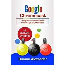 Google Chromecast : Le manuel complet: Configuration, connectivité et Streaming avec Chromecast (Smart Home System t. 5) (French Edition)