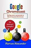 Google Chromecast : Le manuel complet: Configuration, connectivité et Streaming avec Chromecast (Smart Home System t. 5)