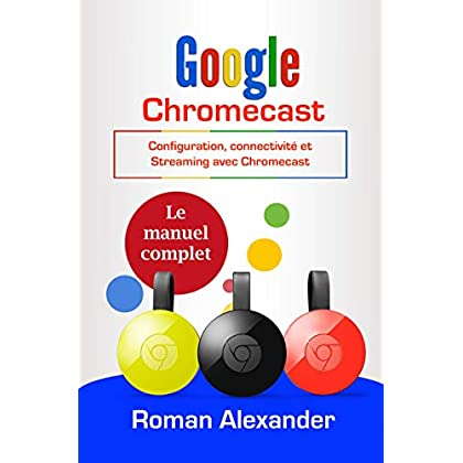 Google Chromecast : Le manuel complet: Configuration, connectivité et Streaming avec Chromecast (Smart Home System t. 5)
