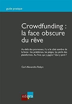 Crowdfunding : la face obscure du rêve: Guide pratique par [Robyn, Carl-Alexandre]