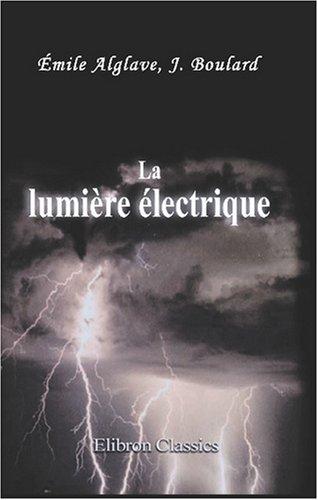 La lumière électrique: Son histoire, sa production et son emploi par J. Boulard Émile Alglave