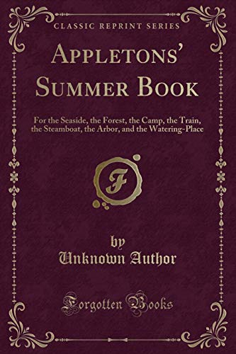 Appletons' Summer Book: For the Seaside, the Forest, the Camp, the Train, the Steamboat, the Arbor, and the Watering-Place (Classic Reprint)
