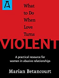 What to Do When Love Turns Violent: A Practical Resource for Women in Abusive Relationships (English Edition)
