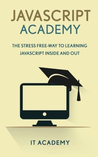 JavaScript: Academy - The Stress Free Way To Learning JavaScript Inside & Out - (FREE Books, JavaScript The Good Parts, JavaScript The Definitive Guide) by IT Academy (2016-02-01)