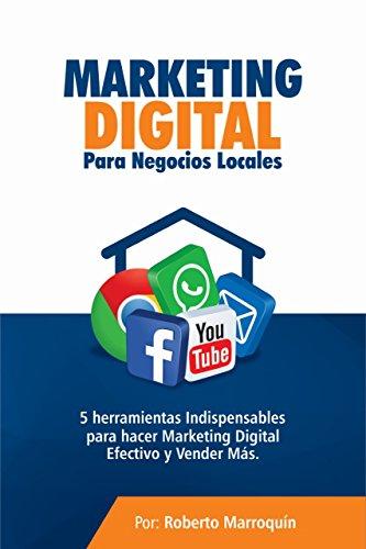 Marketing Digital Para Negocios Locales: 5 Herramientas Indispensables Para Hacer Marketing Digital Efectivo Y Vender Más. por Roberto Marroquín