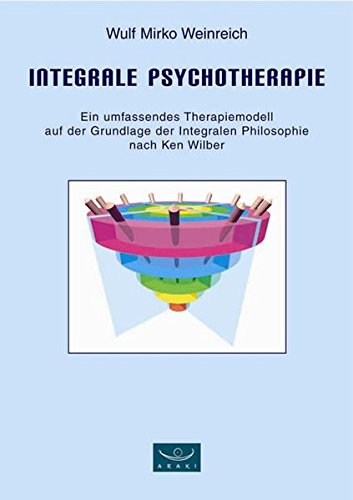 Integrale Psychotherapie. Ein umfassendes Therapiemodell auf der Grundlage der Integralen Philosophie nach Ken Wilber (Ken Wilber Bücher)