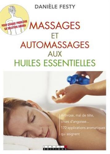 Massages et automassages aux huiles essentielles : Arthrose, mal de tête, crises d'angoisse. Soignez-vous avec les huiles essentielles