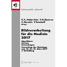 Bildverarbeitung fur die Medizin 2017: Algorithmen - Systeme - Anwendungen. Proceedings des Workshops vom 12. bis 14. Marz 2017 in Heidelberg (Informatik aktuell)
